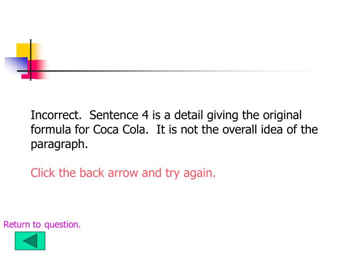 Incorrect.  Sentence 4 is a detail giving the original formula for Coca Cola.  It is not the overall idea of the paragraph.