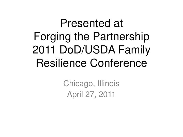 Presented at forging the partnership 2011 dod usda family resilience conference