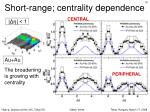 short range centrality dependence