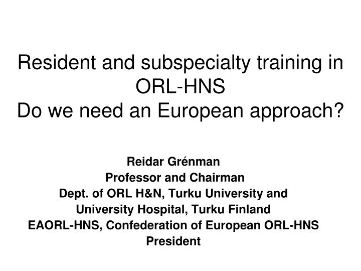 resident and subspecialty training in orl hns do we need an european approach n.