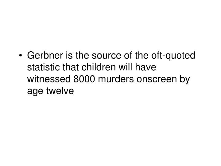 Gerbner is the source of the oft-quoted statistic that children will have witnessed 8000 murders onscreen by age twelve