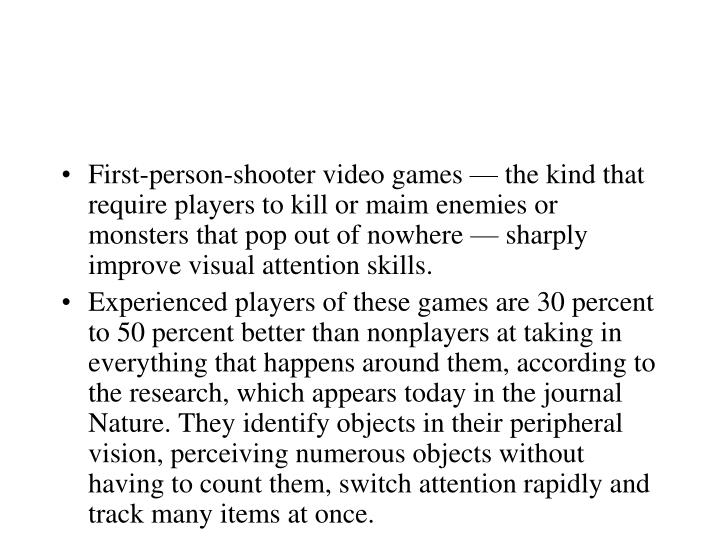 First-person-shooter video games — the kind that require players to kill or maim enemies or monsters that pop out of nowhere — sharply improve visual attention skills.
