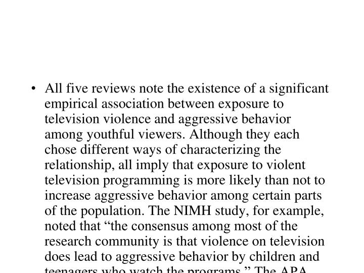 "All five reviews note the existence of a significant empirical association between exposure to television violence and aggressive behavior among youthful viewers. Although they each chose different ways of characterizing the relationship, all imply that exposure to violent television programming is more likely than not to increase aggressive behavior among certain parts of the population. The NIMH study, for example, noted that ""the consensus among most of the research community is that violence on television does lead to aggressive behavior by children and teenagers who watch the programs."" The APA task force concluded: ""There is clear evidence that television violence can cause aggressive behavior and can cultivate values favoring the use of aggression to resolve conflicts."""