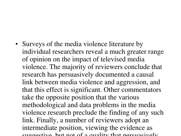 Surveys of the media violence literature by individual researchers reveal a much greater range of opinion on the impact of televised media violence. The majority of reviewers conclude that research has persuasively documented a causal link between media violence and aggression, and that this effect is significant. Other commentators take the opposite position that the various methodological and data problems in the media violence research preclude the finding of any such link. Finally, a number of reviewers adopt an intermediate position, viewing the evidence as suggestive, but not of a quality that persuasively documents a significant causal relationship.