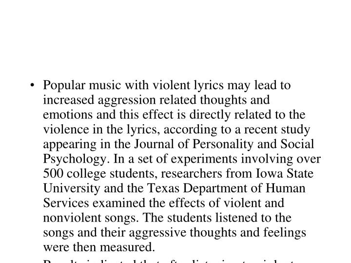 Popular music with violent lyrics may lead to increased aggression related thoughts and emotions and this effect is directly related to the violence in the lyrics, according to a recent study appearing in the Journal of Personality and Social Psychology. In a set of experiments involving over 500 college students, researchers from Iowa State University and the Texas Department of Human Services examined the effects of violent and nonviolent songs. The students listened to the songs and their aggressive thoughts and feelings were then measured.