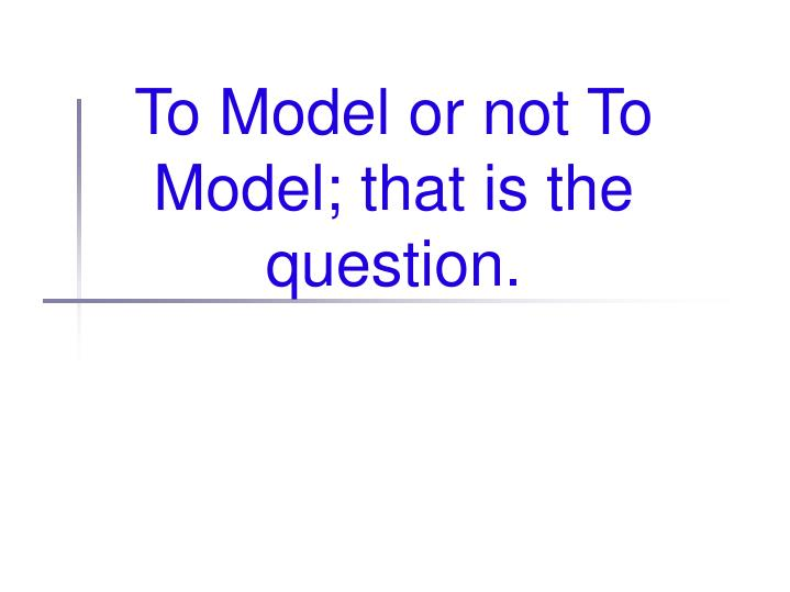to model or not to model that is the question n.
