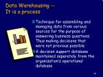 data warehousing it is a process