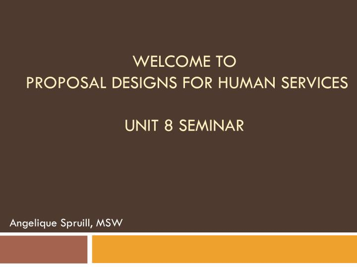 welcome to proposal designs for human services unit 8 seminar n.
