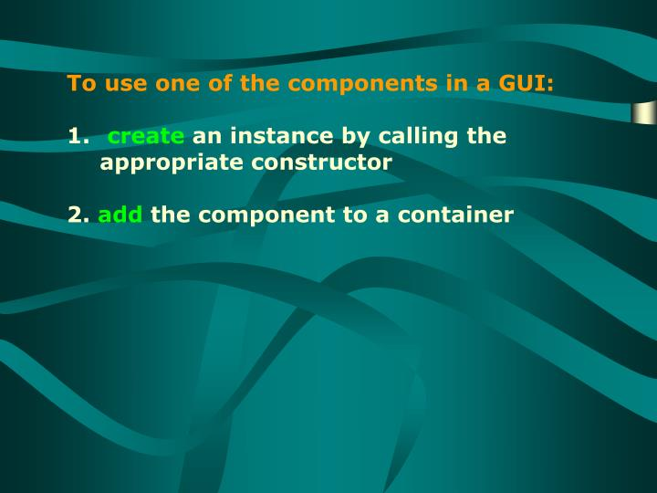 To use one of the components in a GUI: