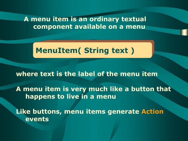 A menu item is an ordinary textual component available on a menu