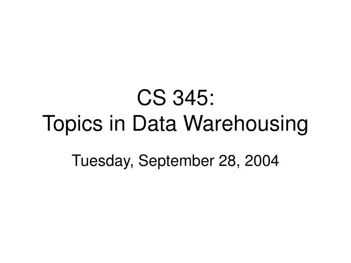 cs 345 topics in data warehousing n.