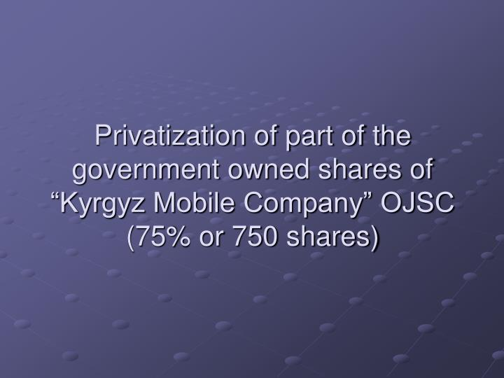 privatization of part of the government owned shares of kyrgyz mobile company ojsc 75 or 750 shares n.