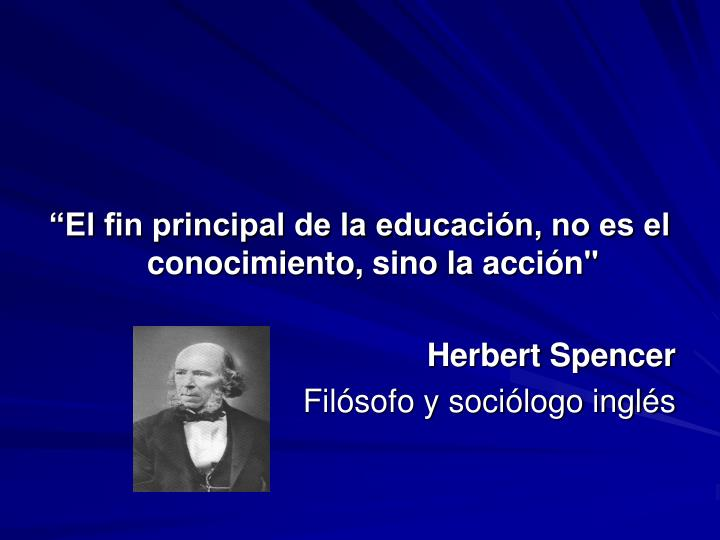 """""""El fin principal de la educación, no es el conocimiento, sino la acción"""""""