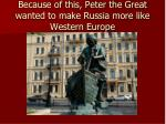 because of this peter the great wanted to make russia more like western europe