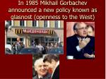 in 1985 mikhail gorbachev announced a new policy known as glasnost openness to the west