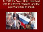 in 1991 the soviet union dissolved into 15 different republics and the cold war officially ended