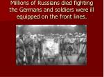 millions of russians died fighting the germans and soldiers were ill equipped on the front lines