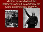 vladimir lenin who lead the bolsheviks wanted to overthrow the czar s government end wwi