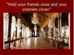 hold your friends close and your enemies closer