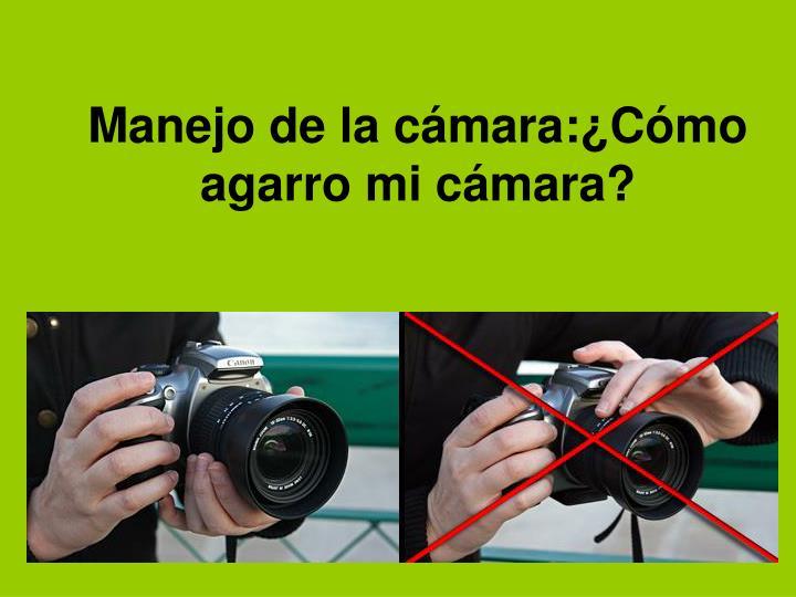 Manejo de la cámara:¿Cómo agarro mi cámara?