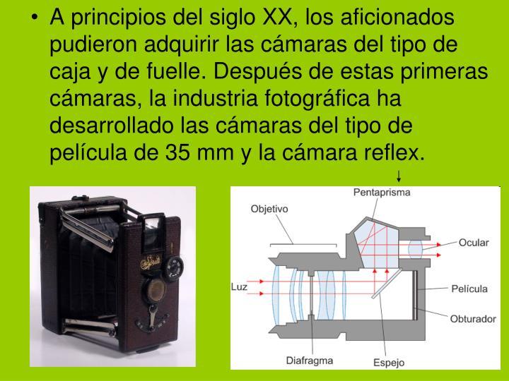 A principios del siglo XX, los aficionados pudieron adquirir las cámaras del tipo de caja y de fuelle. Después de estas primeras cámaras, la industria fotográfica ha desarrollado las cámaras del tipo de película de 35 mm y la cámara reflex.