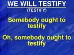we will testify testify
