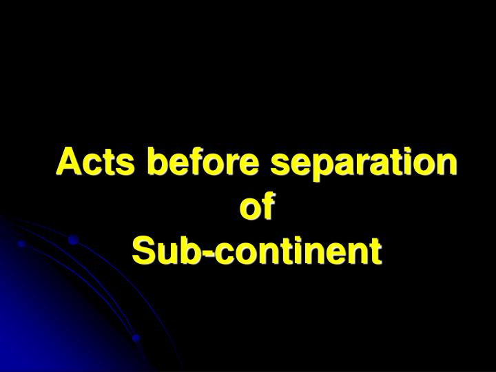 acts before separation of sub continent n.