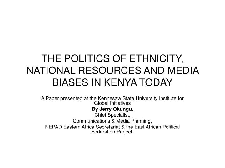 the politics of ethnicity national resources and media biases in kenya today n.