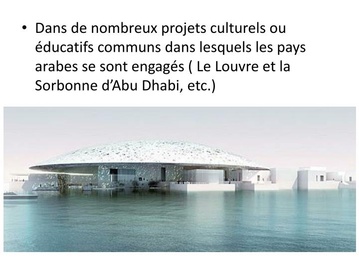 Dans de nombreux projets culturels ou éducatifs communs dans lesquels les pays arabes se sont engagés ( Le Louvre et la Sorbonne d'Abu Dhabi, etc.)