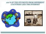 100 of the students from different countries like the internet