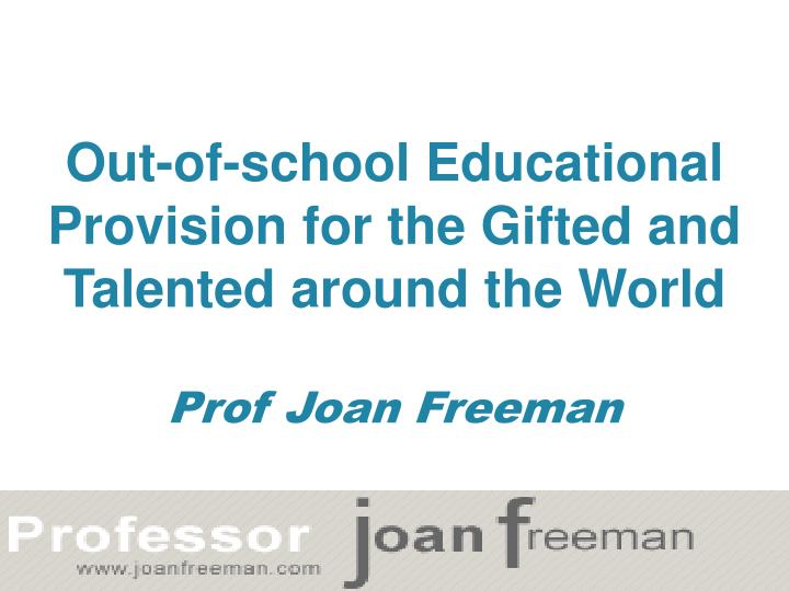 out of school educational provision for the gifted and talented around the world prof joan freeman n.
