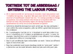 toetrede tot die arbeidsmag entering the labour force1