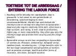 toetrede tot die arbeidsmag entering the labour force2