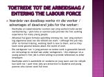 toetrede tot die arbeidsmag entering the labour force6