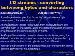 i o streams converting betweeng bytes and characters
