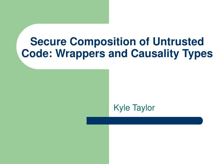 secure composition of untrusted code wrappers and causality types n.