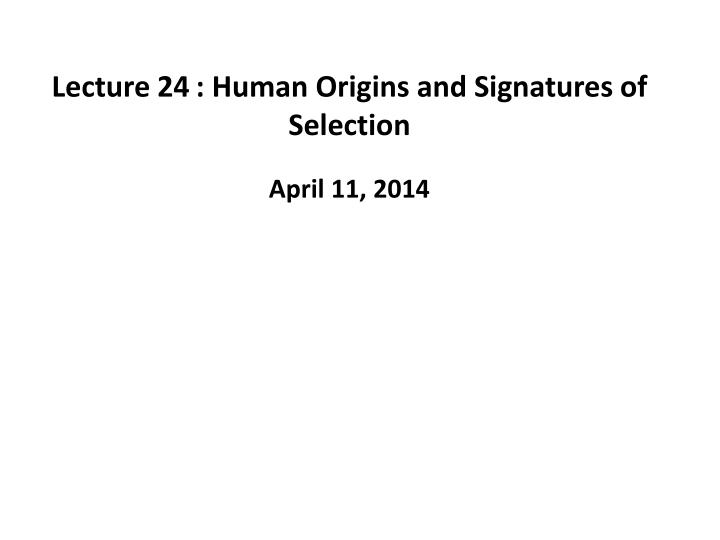 lecture 24 human origins and signatures of selection n.