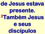 de jesus estava presente 2 tamb m jesus e seus disc pulos