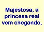 majestosa a princesa real vem chegando