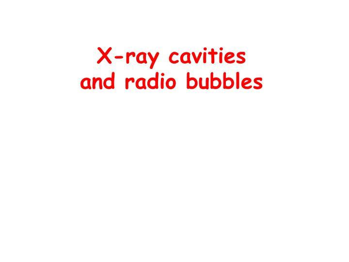 X-ray cavities            and radio bubbles