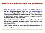 manipulation persuasive par voie p riph rique