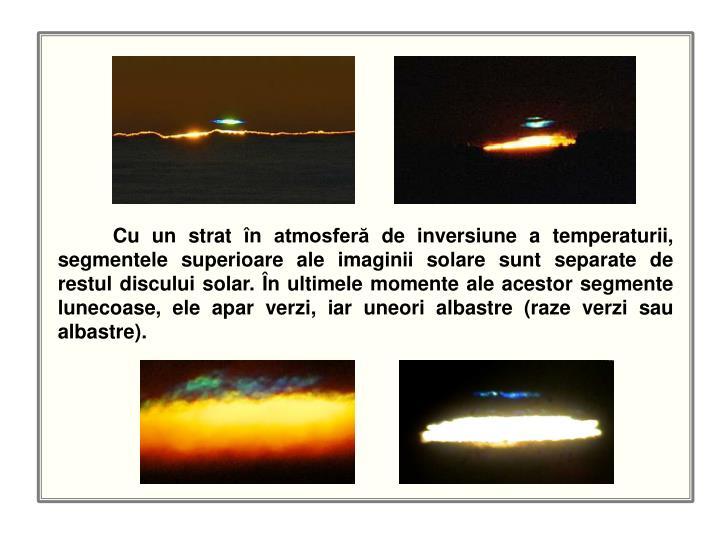 Cu un strat în atmosferă de inversiune a temperaturii, segmentele superioare ale imaginii solare sunt separate de restul discului solar. În ultimele momente ale acestor segmente lunecoase, ele apar verzi, iar uneori albastre (raze verzi sau albastre).