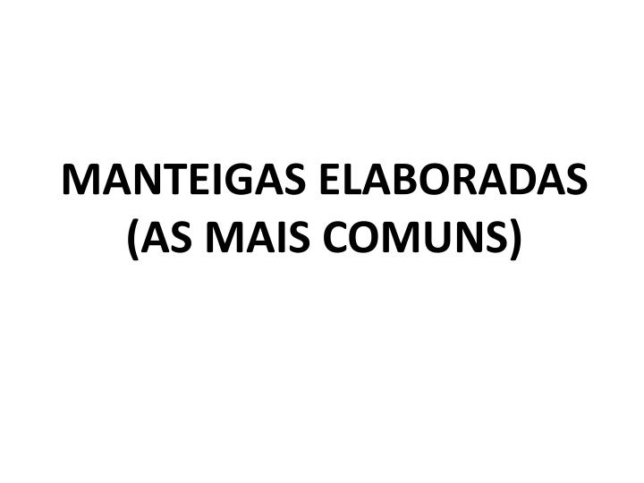 MANTEIGAS ELABORADAS         (AS MAIS COMUNS)