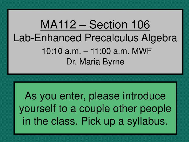 ma112 section 106 lab enhanced precalculus algebra 10 10 a m 11 00 a m mwf dr maria byrne n.