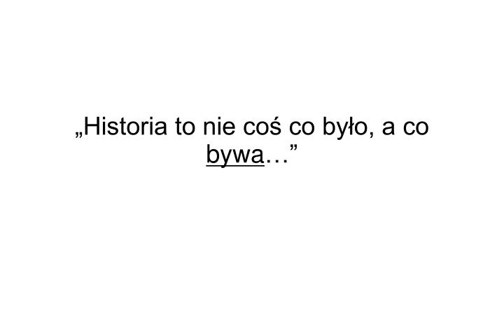 historia to nie co co by o a co bywa n.