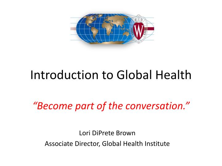 lecture 1 2 i introduction to global health become part of the conversation n.