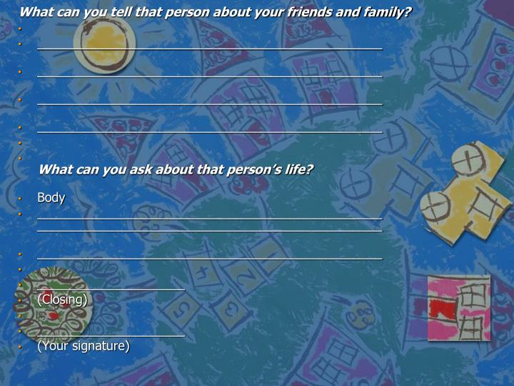What can you tell that person about your friends and family?
