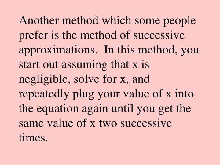 Another method which some people prefer is the method of successive approximations.  In this method, you start out assuming that x is negligible, solve for x, and repeatedly plug your value of x into the equation again until you get the same value of x two successive times.