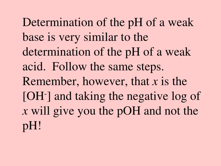Determination of the pH of a weak base is very similar to the determination of the pH of a weak acid.  Follow the same steps.  Remember, however, that