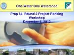 one water one watershed prop 84 round 2 project ranking workshop december 6 2012